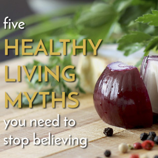 5 Healthy Living Myths you need to stop believing
