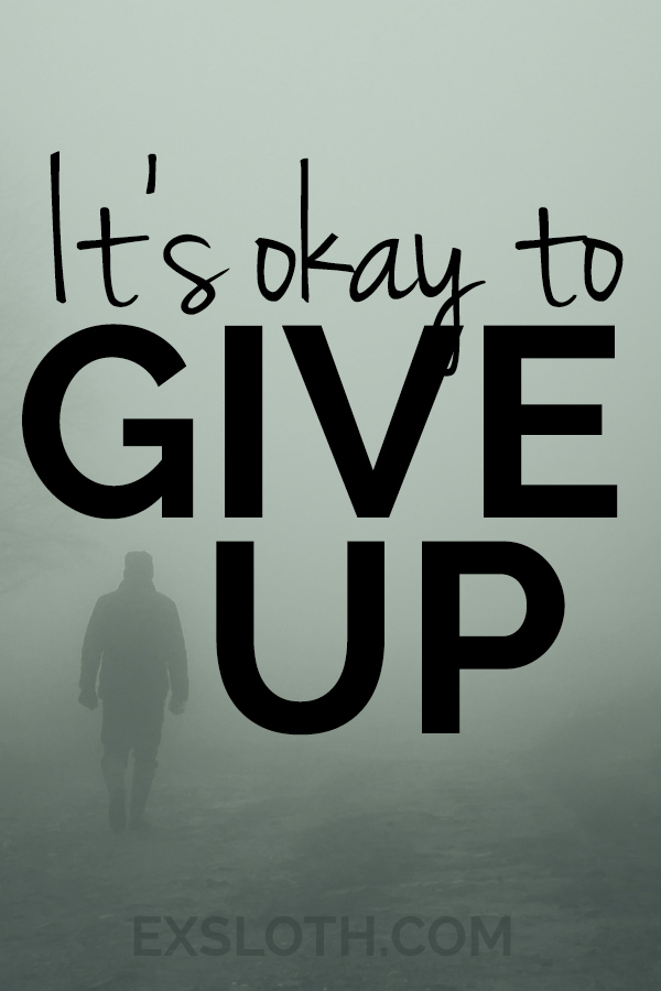 It's okay to quit or give up. http://www.ExSloth.com