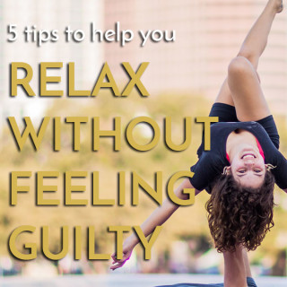 5 Tips for relaxing without guilt and stress