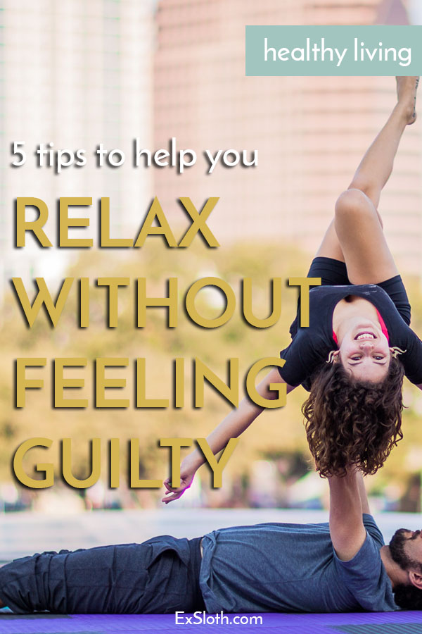 5 tips to help you relax without feeling guilty or stressed via @ExSloth | ExSloth.com