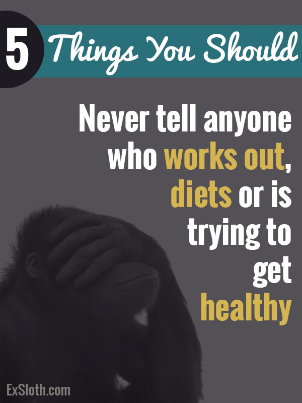 5 things you should never tell anyone who works out, is on a diet, or is trying to get healthy via @ExSloth | ExSloth.com