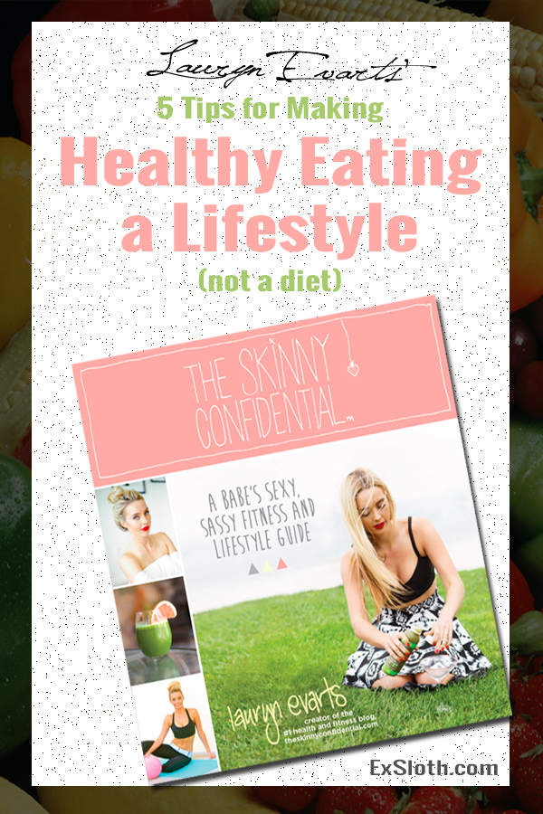 5 Tips for Making Healthy Eating a Lifestyle Change and not a diet from The Skinny Confidential's Lauryn Evarts via @ExSloth | ExSloth.com