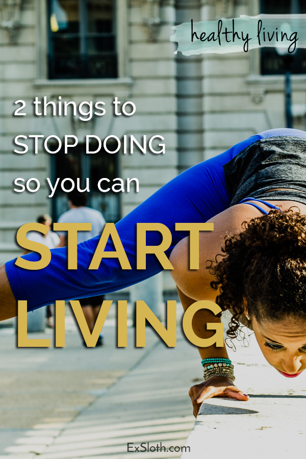 2 things to stop doing so you can start living via @ExSloth | ExSloth.com